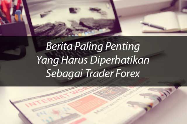 Dasar Forex - Berita Paling Penting Yang Harus Diperhatikan Sebagai Trader Forex