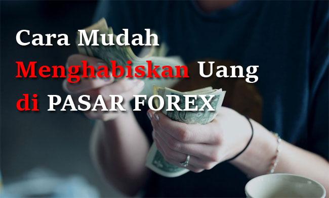 Cara Mudah Menghabiskan Uang di Pasar Forex